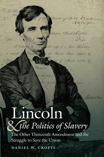 Lincoln and the Politics of Slavery - The Other Thirteenth Amendment and the Struggle to Save the Union - cover