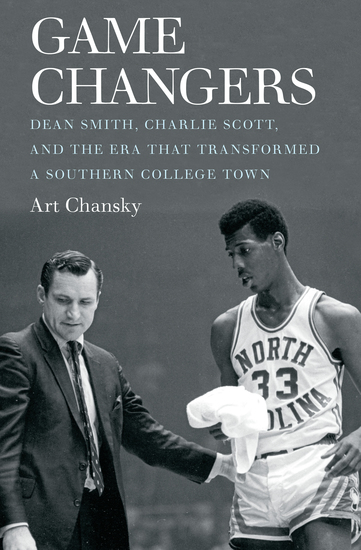 Game Changers - Dean Smith Charlie Scott and the Era That Transformed a Southern College Town - cover