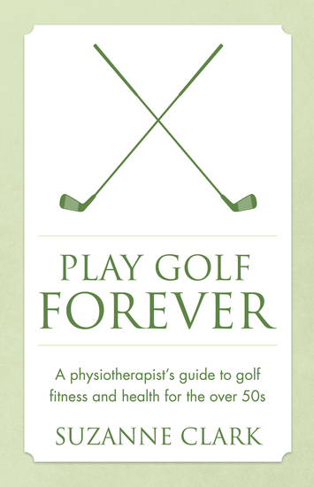 Play Golf Forever - A physiotherapist's guide to golf fitness and health for the over 50s - cover