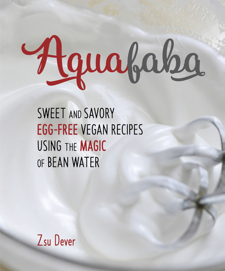 Aquafaba - Sweet and Savory Vegan Recipes Made Egg-Free with the Magic of Bean Water - cover