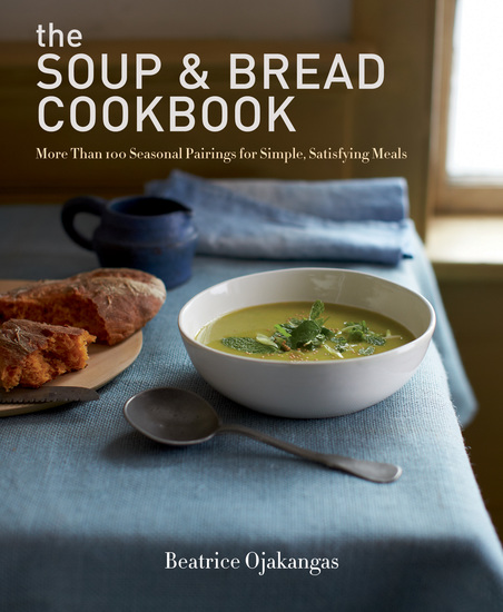 The Soup & Bread Cookbook - More Than 100 Seasonal Pairings for Simple Satisfying Meals - cover