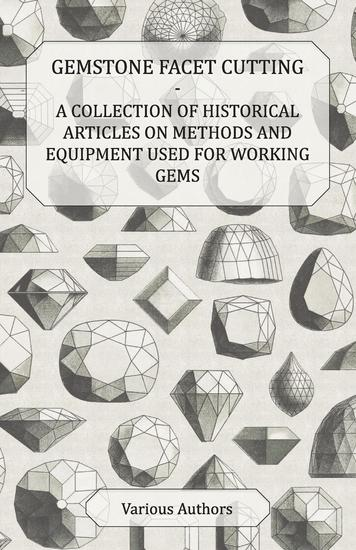 Gemstone Facet Cutting - A Collection of Historical Articles on Methods and Equipment Used for Working Gems - cover