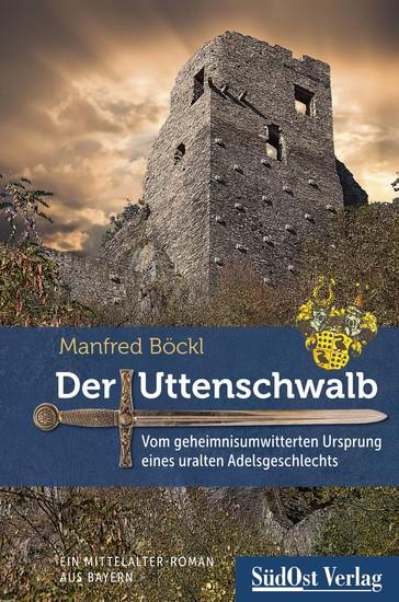 Der Uttenschwalb - Vom geheimnisumwitterten Ursprung eines uralten Adelsgeschlechts – Ein Mittelalter-Roman aus Bayern - cover