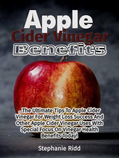 Apple Cider Vinegar Benefits: The Ultimate Tips To Apple Cider Vinegar For Weight Loss Success And Other Apple Cider Vinegar Uses With Special Focus On Vinegar Health Benefits Today! - cover