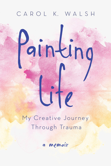 Painting Life - My Creative Journey Through Trauma - cover