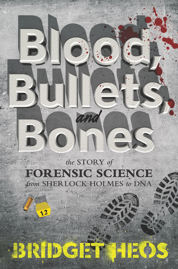 Blood Bullets and Bones - The Story of Forensic Science from Sherlock Holmes to DNA - cover