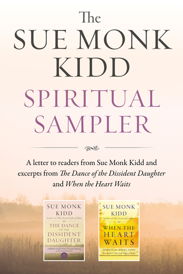 The Sue Monk Kidd Spiritual Sampler - Excerpts from The Dance of the Dissident Daughter When the Heart Waits and a Special Letter to Readers from Sue Monk Kidd - cover