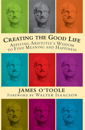 Creating the Good Life - Applying Aristotle's Wisdom to Find Meaning and Happiness - cover