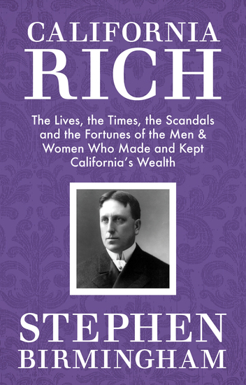 California Rich - The Lives the Times the Scandals and the Fortunes of the Men & Women Who Made & Kept California's Wealth - cover