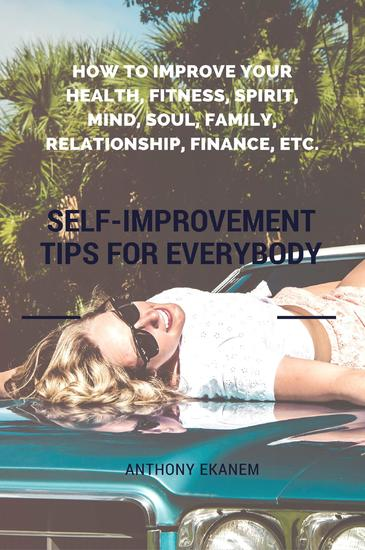 Self-Improvement Tips for Everybody - How to Improve Your Health Fitness Spirit Mind Soul Family Relationship Finance etc - cover
