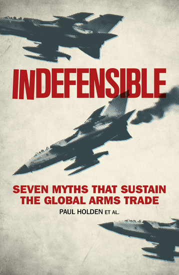 Indefensible - Seven Myths that Sustain the Global Arms Trade - cover