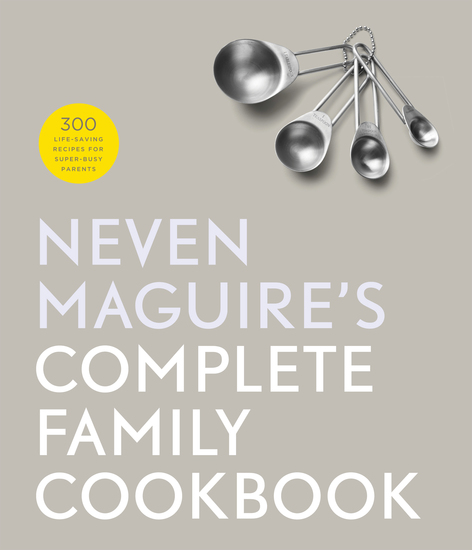 Neven Maguire's Complete Family Cookbook - 300 Life-saving Recipes for Super-busy Parents - cover