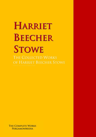 The Collected Works of Harriet Beecher Stowe - The Complete Works PergamonMedia - cover