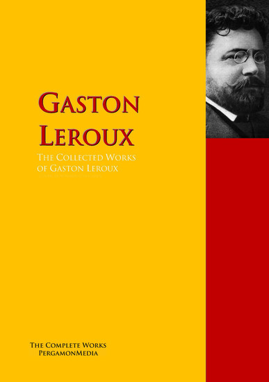 The Collected Works of Gaston Leroux - The Complete Works PergamonMedia - cover
