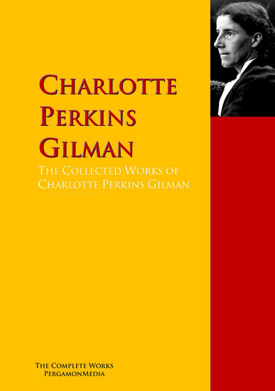 The Collected Works of Charlotte Perkins Gilman - The Complete Works PergamonMedia - cover