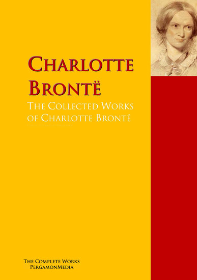 The Collected Works of Charlotte Brontë - The Complete Works PergamonMedia - cover