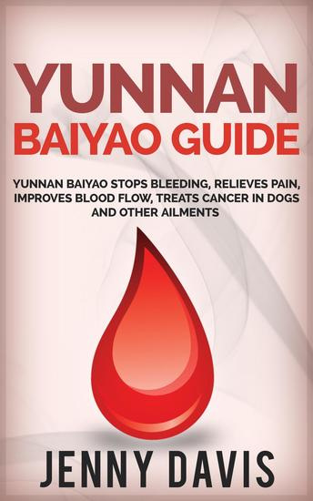 Yunnan Baiyao Guide: Yunnan Baiyao Stops Bleeding Relieves Pain Improves Blood Flow Treats Cancer in Dogs and Other Ailments - cover
