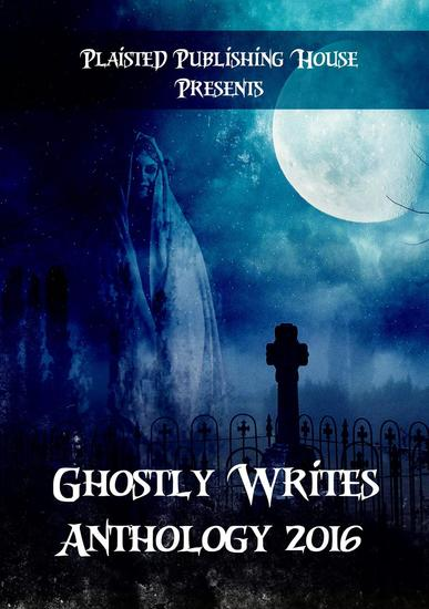 Ghostly Writes Anthology 2016 - Plaisted Publishing House Presents #1 - cover