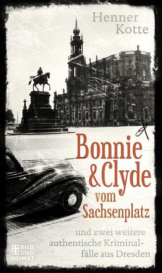 Bonnie & Clyde vom Sachsenplatz - und zwei weitere authentische Kriminalfälle aus Dresden - cover