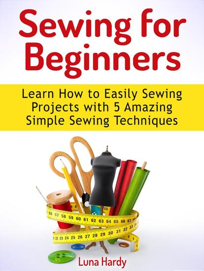 Sewing for Beginners: Learn How to Easily Sewing Projects with 5 Amazing Simple Sewing Techniques - cover