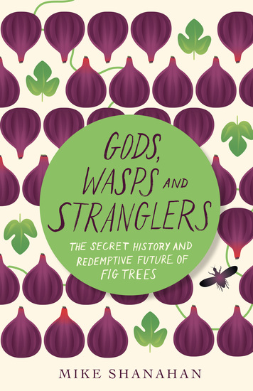 Gods Wasps and Stranglers - The Secret History and Redemptive Future of Fig Trees - cover
