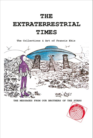 The Extraterrestrial Times The Collections & Art of Francis Ekis - 'The Messages from our Brothers of the Stars' - cover