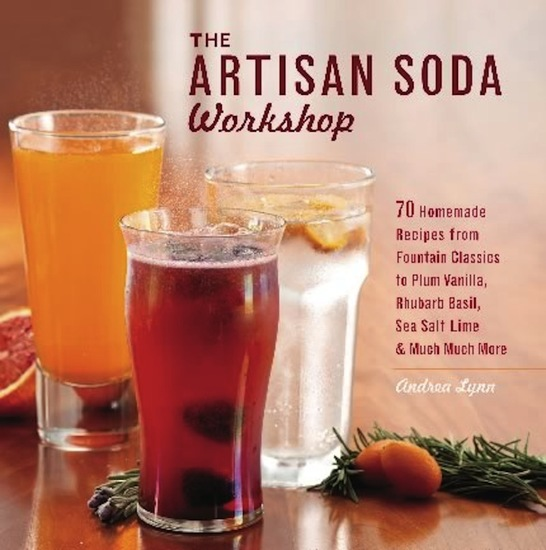 The Artisan Soda Workshop - 75 Homemade Recipes from Fountain Classics to Rhubarb Basil Sea Salt Lime Cold-Brew Coffee and Muc - cover