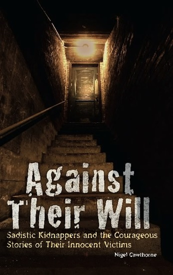 Against Their Will - Sadistic Kidnappers and the Courageous Stories of Their Innocent Victims - cover