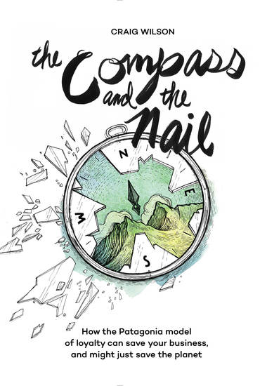 The Compass and the Nail - How the Patagonia Model of Loyalty Can Save Your Business and Might Just Save the Planet - cover