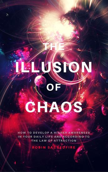 The Illusion of Chaos: How to Develop a Higher Awareness in Your Daily Life and According to the Law of Attraction - cover