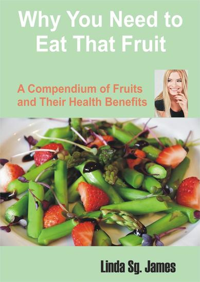 Why You Need To Eat That Fruit: A Compendium of Fruits and their Health Benefits - cover