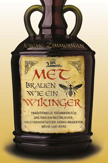 Met brauen wie ein Wikinger - Traditionelle Techniken für das Brauen natürlicher wild-fermentierter Honig-basierter Weine und Biere - cover