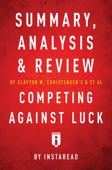 Summary Analysis and Review of Clayton M Christensen's and et al Competing Against Luck by Instaread - cover