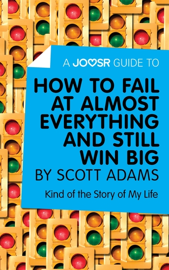 A Joosr Guide to How to Fail at Almost Everything and Still Win Big by Scott Adams - Kind of the Story of My Life - cover