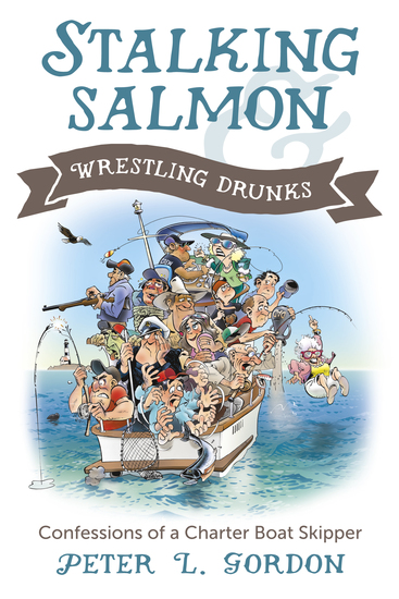Stalking Salmon & Wrestling Drunks - Confessions of a Charter Boat Skipper - cover