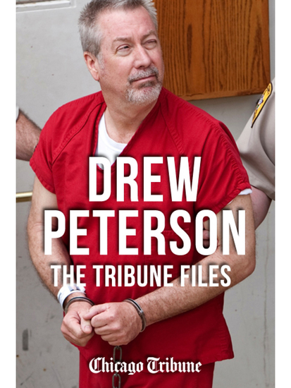 Drew Peterson: The Tribune Files - The True-Crime Story of the Wife-Killing Cop - cover