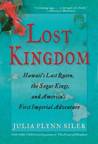 Lost Kingdom - Hawaii's Last Queen the Sugar Kings and America's First Imperial Adventure - cover