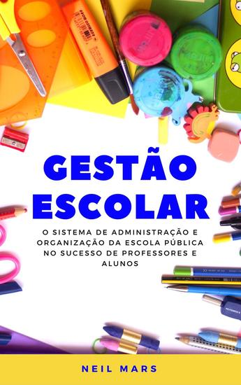 Gestão Escolar: O Sistema de Administração e Organização da Escola Pública no Sucesso de Professores e Alunos - cover