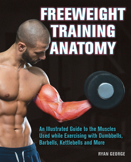 Freeweight Training Anatomy - An Illustrated Guide to the Muscles Used while Exercising with Dumbbells Barbells and Kettlebells and more - cover