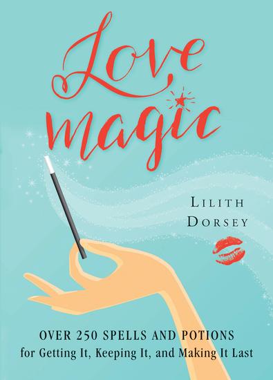 Love Magic - Over 250 Magical Spells and Potions for Getting it Keeping it and Making it Last - cover