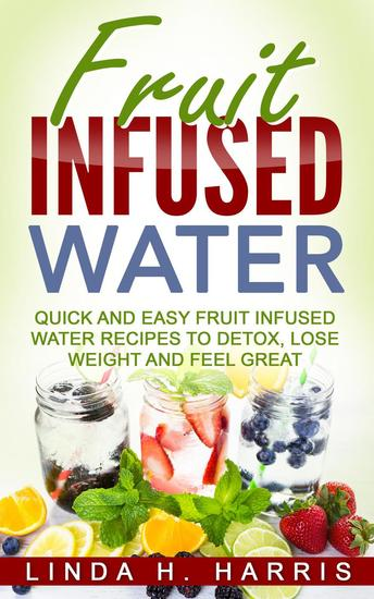 Fruit Infused Water: Quick and Easy Fruit Infused Water Recipes to Detox Lose Weight and Feel Great - cover