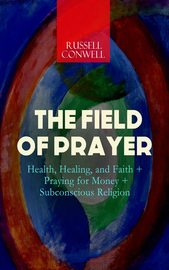 THE FIELD OF PRAYER: Health Healing and Faith + Praying for Money + Subconscious Religion - cover