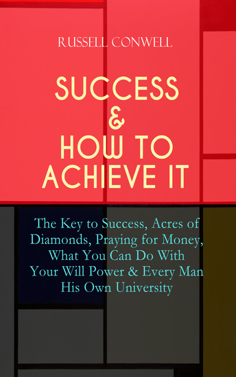 SUCCESS & HOW TO ACHIEVE IT: The Key to Success Acres of Diamonds Praying for Money What You Can Do With Your Will Power & Every Man His Own University - The Ultimate Collection of 5 Self-Help Books on Achieving Success Education Fortune & Personal Growth - cover