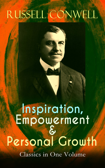 Inspiration Empowerment & Personal Growth Classics in One Volume - Acres of Diamonds The Key to Success Increasing Personal Efficiency Every Man His Own University What You Can Do With Your Will Power Praying for Money & Health Healing and Faith… - cover