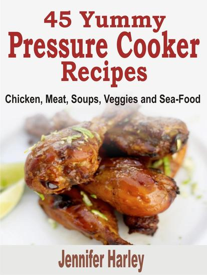 45 Yummy Pressure Cooker Recipes: Chicken Meat Soups Veggies and Sea-Food - cover