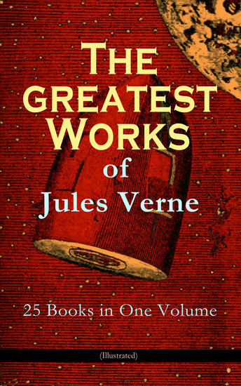 The Greatest Works of Jules Verne: 25 Books in One Volume (Illustrated) - Science Fiction and Action & Adventure Classics: 20 000 Leagues Under the Sea Around the World in Eighty Days The Mysterious Island Journey to the Center of the Earth From Earth to Moon - cover