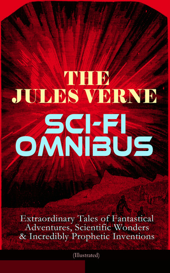 The Jules Verne Sci-Fi Omnibus - Extraordinary Tales of Fantastical Adventures Scientific Wonders & Incredibly Prophetic Inventions (Illustrated) - Journey to the Centre of the Earth From the Earth to the Moon Around the Moon 20000 Leagues Under the Sea Hector Servadec Steam House Topsy... - cover