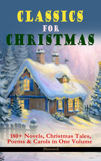 CLASSICS FOR CHRISTMAS: 180+ Novels Christmas Tales Poems & Carols in One Volume (Illustrated) - The Gift of the Magi A Christmas Carol The Heavenly Christmas Tree Little Women Christmas Bells Life and Adventures of Santa Claus The Mistletoe Bough The Wonderful Life of Christ… - cover