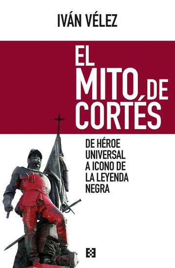 El mito de Cortés - De héroe universal a icono de la leyenda negra - cover