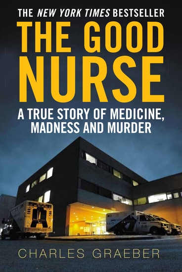 The Good Nurse - A True Story of Medicine Madness and Murder - cover